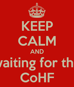 Poster: KEEP CALM AND waiting for the CoHF