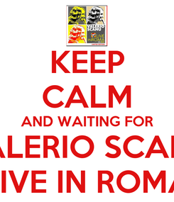 Poster: KEEP CALM AND WAITING FOR VALERIO SCANU LIVE IN ROMA
