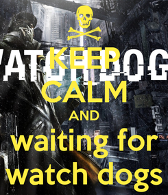 Poster: KEEP CALM AND waiting for watch dogs
