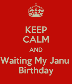Poster: KEEP CALM AND Waiting My Janu  Birthday