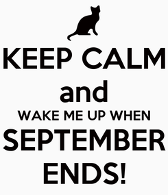 Poster: KEEP CALM and WAKE ME UP WHEN SEPTEMBER ENDS!