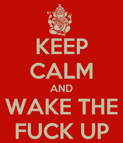 Poster: KEEP CALM AND WAKE THE FUCK UP