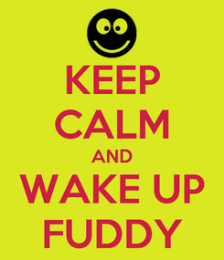 Poster: KEEP CALM AND WAKE UP FUDDY