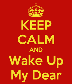 Poster: KEEP CALM AND Wake Up My Dear
