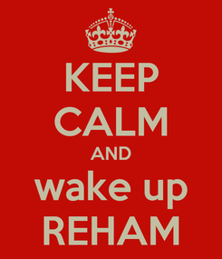 Poster: KEEP CALM AND wake up REHAM