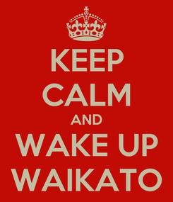 Poster: KEEP CALM AND WAKE UP WAIKATO