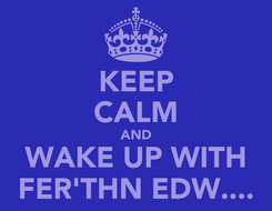 Poster: KEEP CALM AND WAKE UP WITH FER'THN EDW....