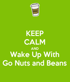 Poster: KEEP CALM AND Wake Up With Go Nuts and Beans