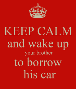Poster: KEEP CALM and wake up  your brother to borrow  his car