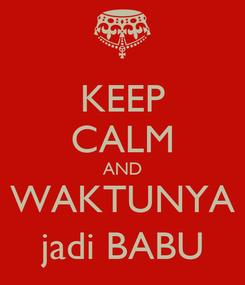 Poster: KEEP CALM AND WAKTUNYA jadi BABU