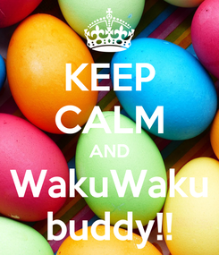 Poster: KEEP CALM AND WakuWaku buddy!!