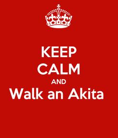 Poster: KEEP CALM AND  Walk an Akita