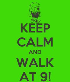 Poster: KEEP CALM AND WALK AT 9!