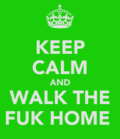 Poster: KEEP CALM AND WALK THE FUK HOME