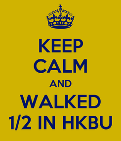 Poster: KEEP CALM AND WALKED 1/2 IN HKBU
