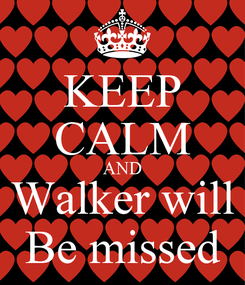 Poster: KEEP CALM AND Walker will Be missed