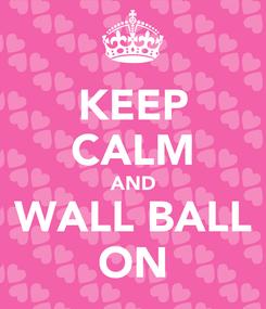 Poster: KEEP CALM AND WALL BALL ON