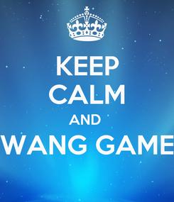 Poster: KEEP CALM AND  WANG GAME