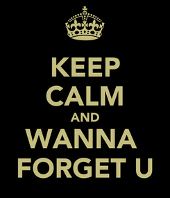 Poster: KEEP CALM AND WANNA  FORGET U