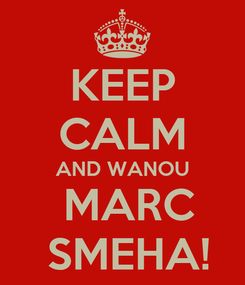 Poster: KEEP CALM AND WANOU  MARC  SMEHA!