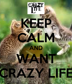 Poster: KEEP CALM AND WANT CRAZY LIFE