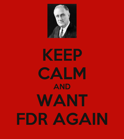 Poster: KEEP CALM AND WANT FDR AGAIN