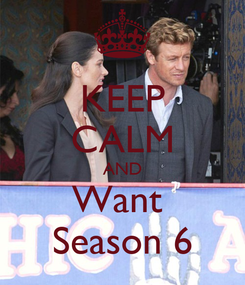 Poster: KEEP CALM AND Want  Season 6