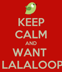 Poster: KEEP CALM AND WANT  THE LALALOOPSYS