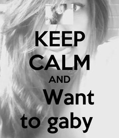 Poster: KEEP CALM AND     Want  to gaby