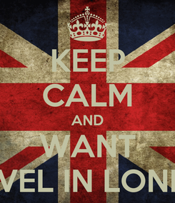 Poster: KEEP CALM AND WANT TRAVEL IN LONDON
