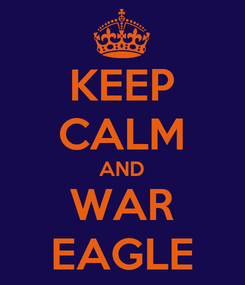Poster: KEEP CALM AND WAR EAGLE