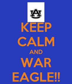 Poster: KEEP CALM AND WAR EAGLE!!