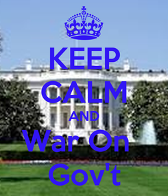 Poster: KEEP CALM AND War On   Gov't
