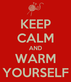 Poster: KEEP CALM AND WARM YOURSELF