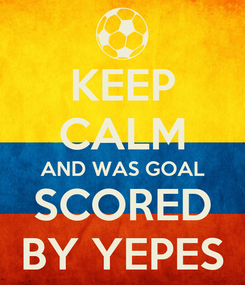 Poster: KEEP CALM AND WAS GOAL SCORED BY YEPES