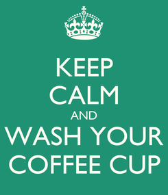 Poster: KEEP CALM AND WASH YOUR COFFEE CUP