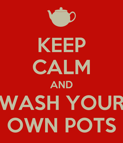 Poster: KEEP CALM AND WASH YOUR OWN POTS