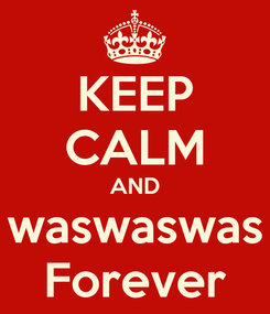 Poster: KEEP CALM AND waswaswas Forever