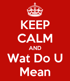 Poster: KEEP CALM AND Wat Do U Mean