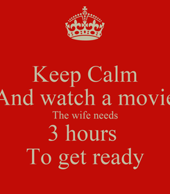 Poster: Keep Calm And watch a movie The wife needs 3 hours  To get ready