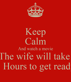 Poster: Keep Calm And watch a movie The wife will take  3 Hours to get ready