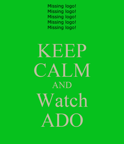 Poster: KEEP CALM AND Watch ADO