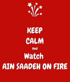 Poster: KEEP CALM And Watch  AIN SAADEH ON FIRE