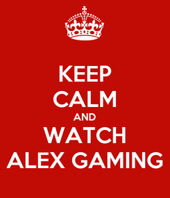 Poster: KEEP CALM AND WATCH ALEX GAMING