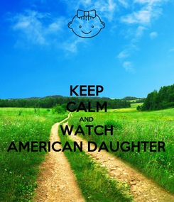 Poster: KEEP CALM AND WATCH AMERICAN DAUGHTER