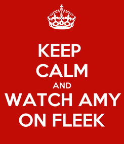 Poster: KEEP  CALM AND WATCH AMY ON FLEEK