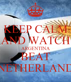 Poster: KEEP CALM AND WATCH ARGENTINA BEAT NETHERLAND
