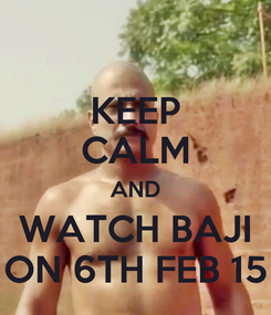Poster: KEEP CALM AND WATCH BAJI ON 6TH FEB 15