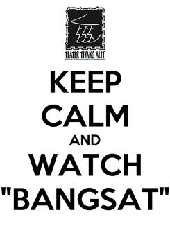 """Poster: KEEP CALM AND WATCH """"BANGSAT"""""""