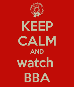 Poster: KEEP CALM AND watch  BBA